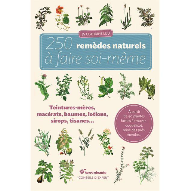 250 REMÈDES NATURELS À FAIRE SOI-MÊME - TEINTURES-MÉRES, MACÉRATS, BAUMES, LOTIONS, SIROPS, TISANES…